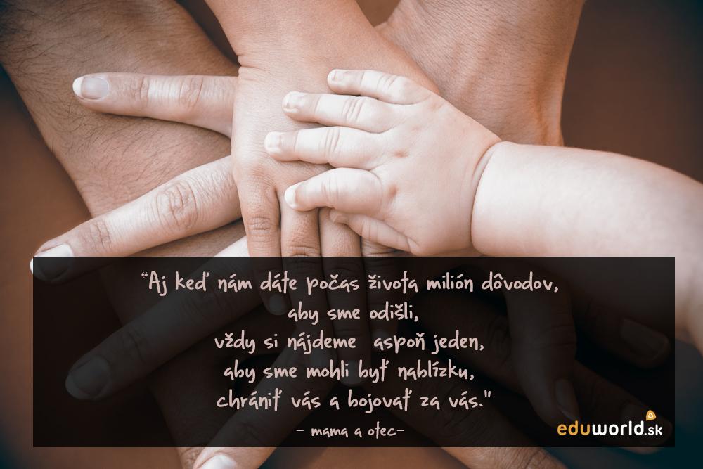 """Citaty- """"Aj keď nám dáte počas života milión dôvodov,  aby sme odišli, vždy si nájdeme  aspoň jeden,  aby sme mohli byť nablízku,  chrániť vás a bojovať za vás."""" - mama a otec-"""