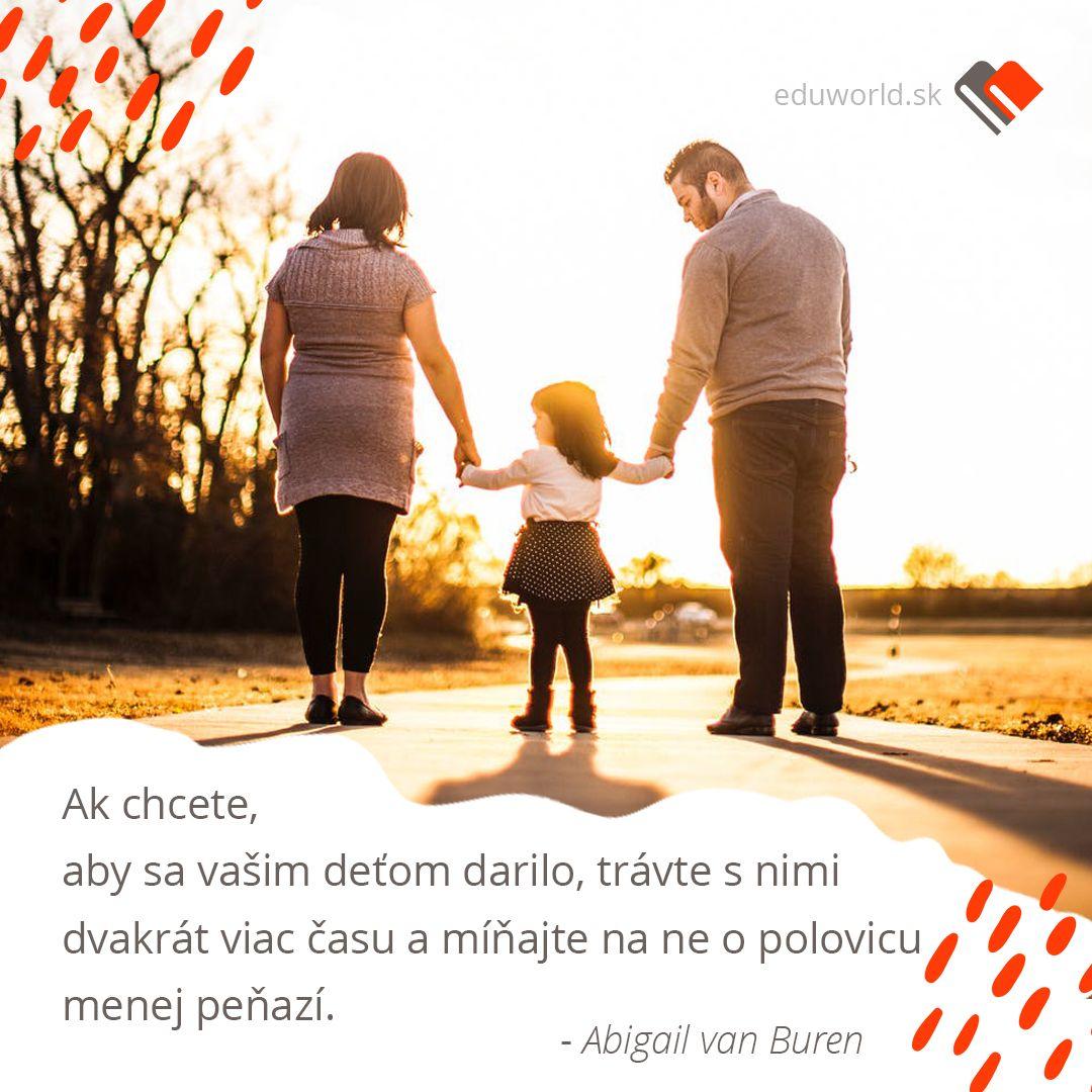 Ak chcete, aby sa vašim deťom darilo, trávte s nimi dvakrát viac času a míňajte na ne o polovicu menej peňazí. (Abigail van Buren)