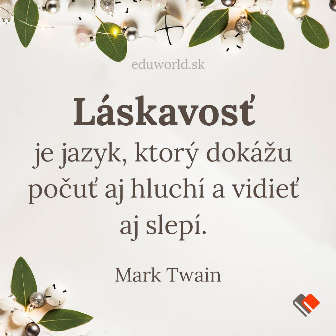 Láskavosť je jazyk, ktorý dokážu počuť aj hluchí a vidieť aj slepí. \n- Mark Twain