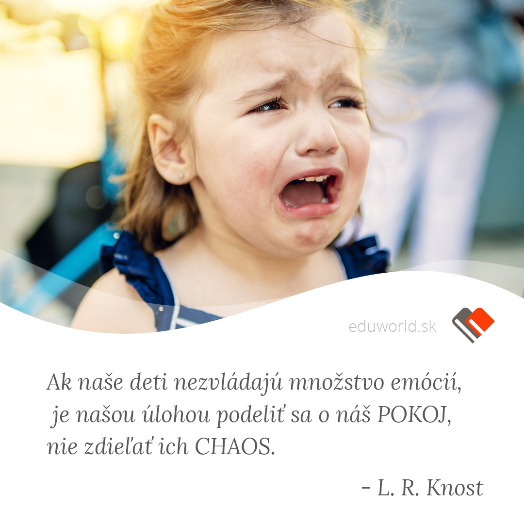 Ak naše deti nezvládajú množstvo emócií, je našou úlohou podeliť sa o náš POKOJ, nie zdieľať ich CHAOS. (L.R.Knost)\n