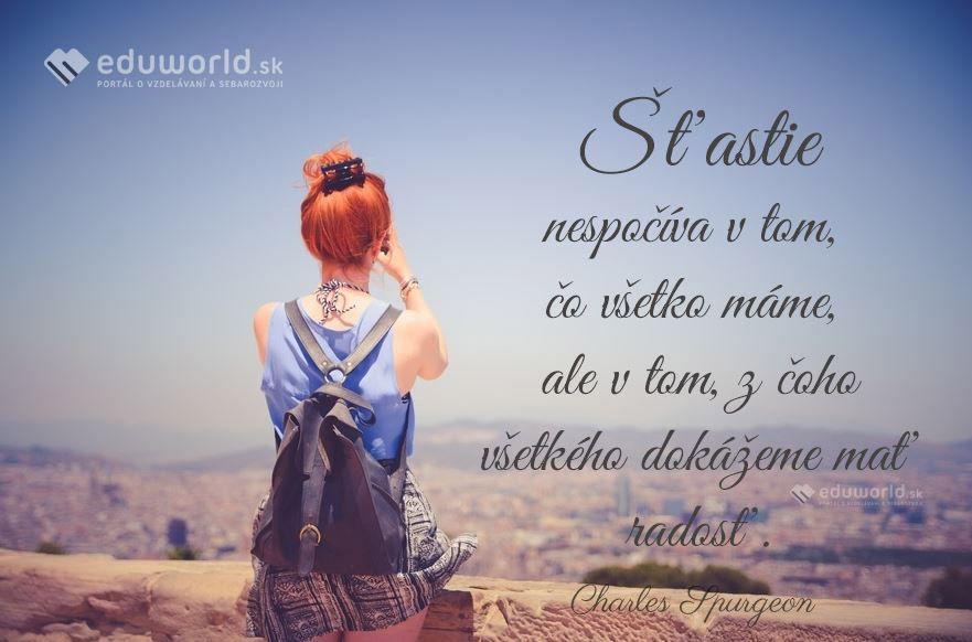 Šťastie nespočíva v tom, čo všetko máme, ale v tom, z čoho všetkého dokážeme mať radosť.\n(Charles Spurgeon)