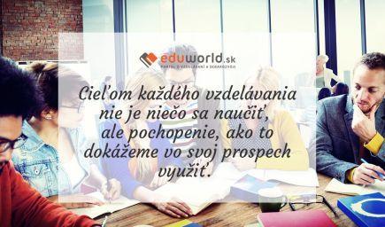 Cieľom každého vzdelávania nie je niečo sa naučiť, ale pochopenie, ako to dokážeme vo svoj prospech využiť. \n